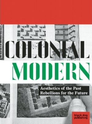 Colonial Modern: Aesthetics of the Past Rebellions for the Future