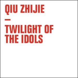 Qiu Zhijie | Twilight of the Idols